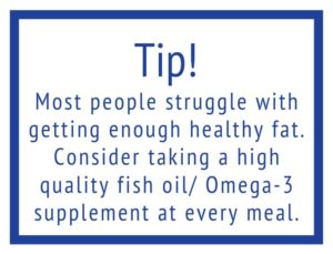 Tip! Consider taking fish oil at every meal for a healthy fat